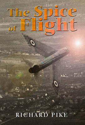 The Spice of Flight: A Former RAF Pilot's Flying Experiences from Fast Jets to Helicopters in the 1960s/70s