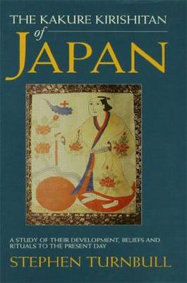 The Kakure Kirishitan of Japan: A Study of Their Development, Beliefs and Rituals to the Present Day