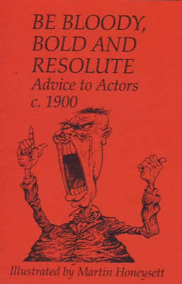 Be Bloody, Bold and Resolute: Advice to Actors, c.1900