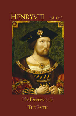 Henry VIII Fid Def: His Defence of the Faith and of the Seven Sacraments