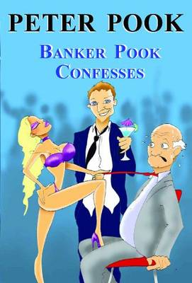 Banker Pook Confesses: Exposing the Promotion Rat-race in Banking, Including the Author's Early Struggles to Wed the Chairman's Daughter