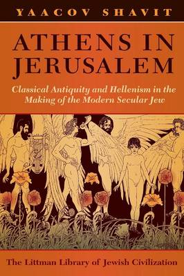 Athens in Jerusalem: Classical Antiquity and Hellenism in the Making of the Modern Secular Jew