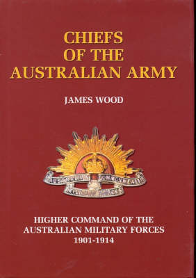 The Chiefs of the Australian Army: Higher Command of the Australian Military Forces 1901-1914