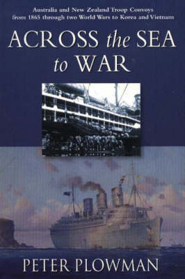 Across the Sea to War: Australian & New Zealand Troop Convoys from 1865 Through Two World Wars to Korea & Vietnam