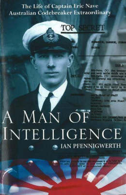 A Man of Intelligence: The Life of Captain Eric Nave, Codebreaker Extraordinary