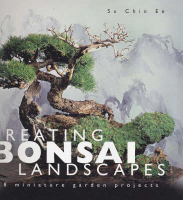 Creating Bonsai Landscapes: 18 Miniature Garden Projects