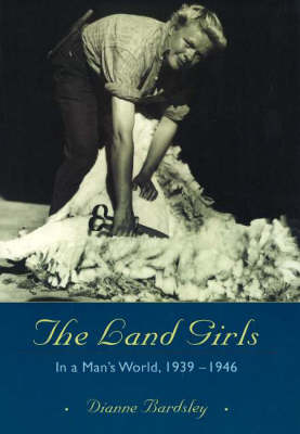 The Land Girls: In a Man's World, 1939-1946