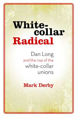 White-collar Radical: Dan Long and the Rise of the White-collar Unions
