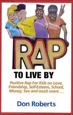 Rap to Live by: Positive Rap for Kids on Love, Friendship, Self-Esteem, School, Money, Sex and Much More...