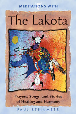 Meditations with the Lakota: Prayers Songs and Stories of Healing and Harmony