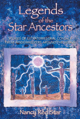 Legends of the Star Ancestors: Stories of Extraterrestrial Contact from the Wisdomkeepers Around the World