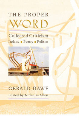 The Proper Word: Collected Criticism-Ireland, Poetry, Politics