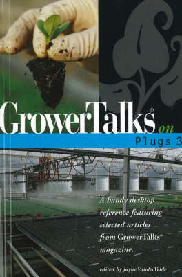 """GrowerTalks"" on Plugs 3: A Handy Desktop Reference Featuring Selected Articles from ""GrowerTalks"" Magazine"