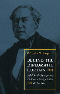 Behind the Diplomatic Curtain: Adolphe de Bourqueney and French Foreign Policy, 1816-1869