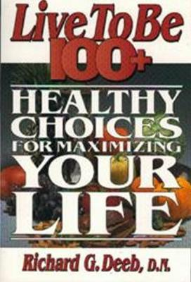 Live to be 100+: Healthy Choices for Maximizing Your Life
