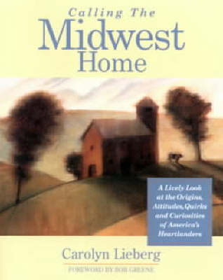 Calling the Midwest Home: A Lively Look at the Origins, Attitudes, Quirks and Curiosities of America's Heartlanders