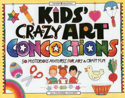 Kids Crazy Art Concoctions: 50 Mysterious Mixtures for Art and Craft Fun