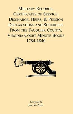 Military Records, Certificates of Service, Discharge, Heirs, & Pensions Declarations and Schedules from the Fauquier County, Virginia Court Minute Books 1784-1840