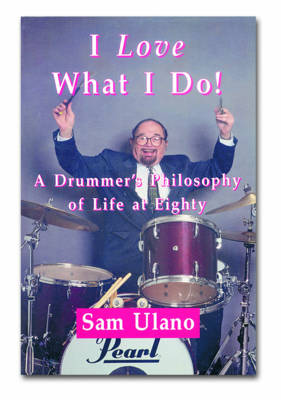 I Love What I Do!: A Drummers Philosophy of Life at Eighty