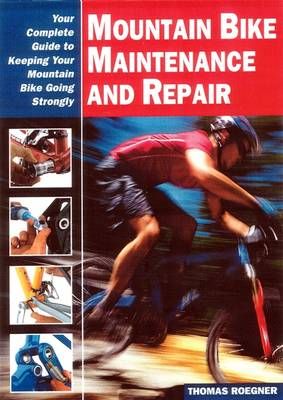 Mountain Bike Maintenance and Repair: The Full-Color Guide to Fixing Your Mountain Bike