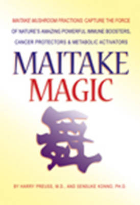 Maitake Magic: Maitake Mushroom Fractions: Capture the Force of Nature's Amazing Powerful Immune Boosters, Cancer Protectors & Metabolic Activators
