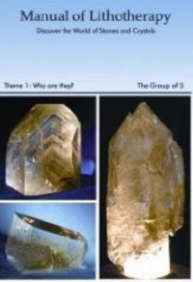 Manual of Mineral Lithotherapy: A Complete Guide to the Salutary Properties of Crystals and Stones: Theme 1: Who are They?