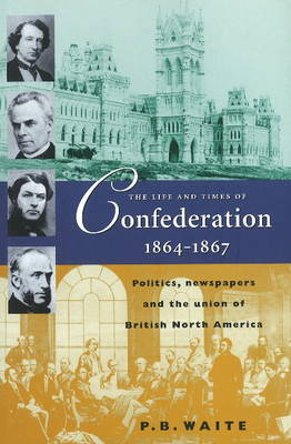Life & Times of Confederation 1864-1867: Politics, Newspapers & the Union of British North America