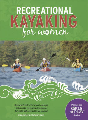 Recreational Kayaking for Women: Renowned Instructor Anna Levesque Helps Make Recreational Kayaking Fun, Safe and Accessible for Women!