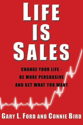 Life is Sales: Change Your Life - Be More Persuasive and Get What You Want