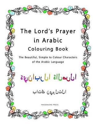 The Lord's Prayer in Arabic Colouring Book: The Beautiful, Simple to Colour Characters of the Arabic Language