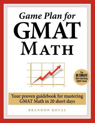 Game Plan for GMAT Math: Your Proven Guidebook for Mastering GMAT Math in 20 Short Days