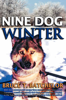 Nine Dog Winter: With More Courage and Energy Than Common Sense, Two Young Canadians Recruit Nine Rowdy Sled Dogs, and Head Out Camping in the Yukon as Temperatures Plunge to Sixty Below and Colder!