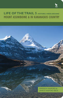 Life of the Trail: Historic Hikes Around Mount Assiniboine & in Kananaskis Country: Volume 5: Mount Assiniboine and in Kananaskis Country