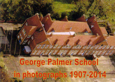 George Palmer School in Photographs 1907-2014: A Photographic Record of George Palmer Schools, Basingstoke Road - Northumberland Avenue, Reading, Berkshire, England