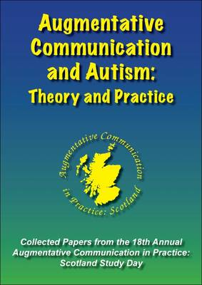 Augmentative Communication and Autism: Theory and Practice: Collected Papers from the 18th Annual Augmentative Communication in Practice: Scotland Study Day