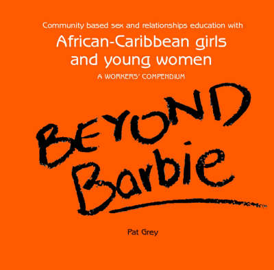 Beyond Barbie: Community Based Sex and Relationships Education with African-Caribbean Girls and Young Yomen - A Workers' Compendium