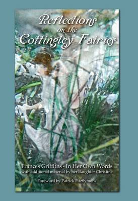 Reflections on the Cottingley Fairies: Frances Griffiths - in Her Own Words: With Additional Material by Her Daughter Christine
