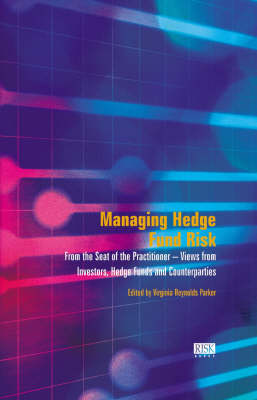 Managing Hedge Fund Risk: From the Seat of the Practitioner - Views from Investors, Counterparties, Hedge Funds and Consultants