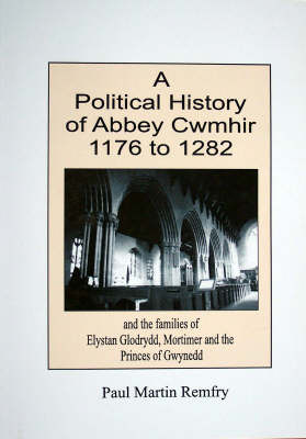 A Political History of Abbey Cwmhir, 1176 to 1282: and the Families of Elystan Glodrydd, Mortimer and the Princes of Gwynedd