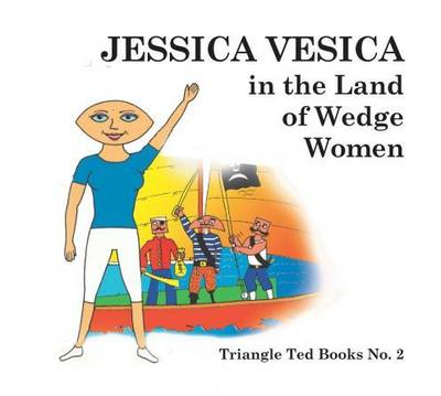 Jessica Vesica in the Land of the Wedge Women: Number 2: Triangle Ted Books