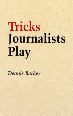 Tricks Journalists Play: How the Truth is Massaged, Distorted, Glamorized and Glossed Over
