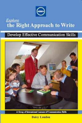 Explore the Right Approach to Write: Develop Effective Communication Skills