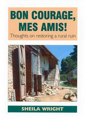Bon Courage, Mes Amis!: Thoughts on Restoring a Rural Ruin