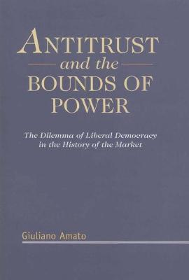 Antitrust and the Bounds of Power: The Dilemma of Liberal Democracy in the History of the Market