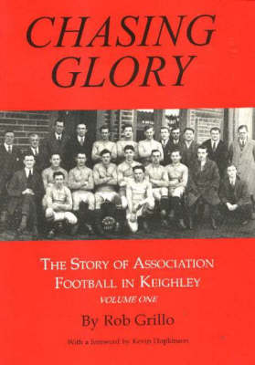 Chasing Glory: Story of Association Football in Keighley: v. 1: Chasing Glory