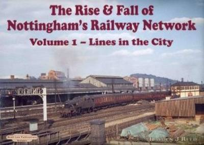The Rise and Fall of Nottingham's Railway Network: v. 1: Lines in the City