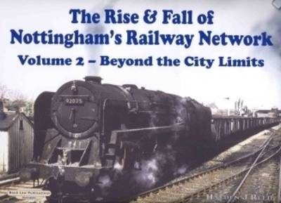 The Rise and Fall of Nottingham's Railway Network: v. 2: Beyond the City Limits