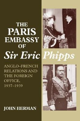 The Paris Embassy of Sir Eric Phipps: Anglo-French Relations and the Foreign Office, 1937-1939