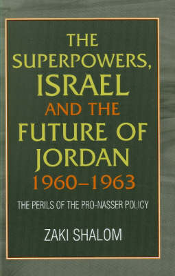 The Superpowers, Israel and the Future of Jordan, 1960-63: The Perils of the Pro-Nasser Policy