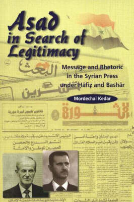 Asad in Search of Legitimacy: Message and Rhetoric in the Syrian Press Under Hafiz and Bashar